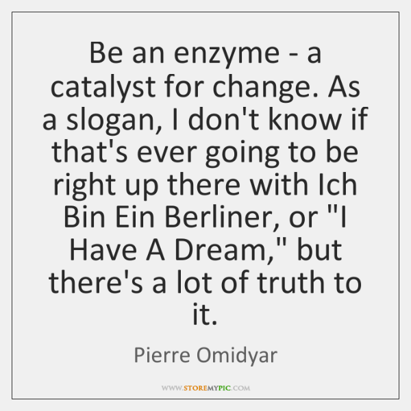 Be an enzyme - a catalyst for change. As a slogan, I ...