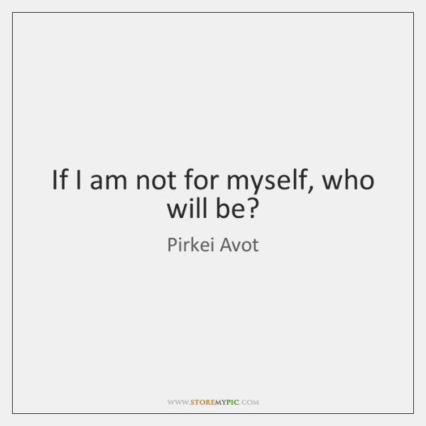 If I am not for myself, who will be?
