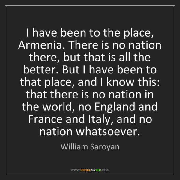 William Saroyan: I have been to the place, Armenia. There is no nation...