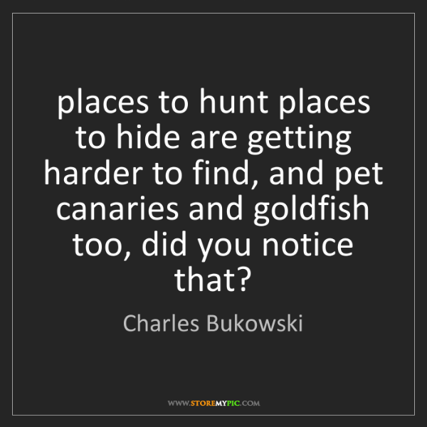 Charles Bukowski: places to hunt places to hide are getting harder to find,...