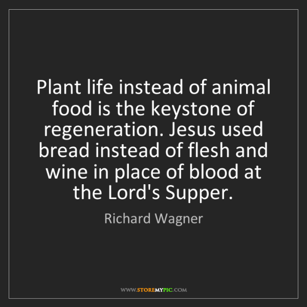 Richard Wagner: Plant life instead of animal food is the keystone of...