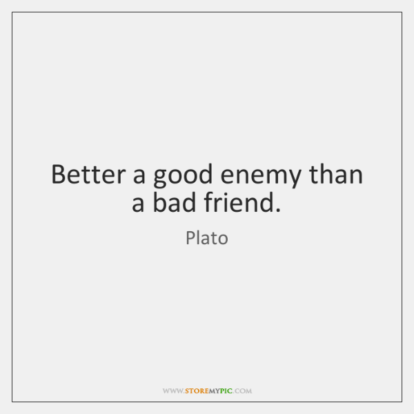 Better a good enemy than a bad friend.