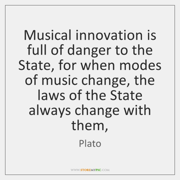 Musical innovation is full of danger to the State, for when