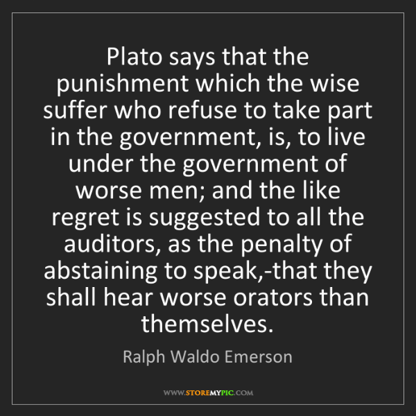 Ralph Waldo Emerson: Plato says that the punishment which the wise suffer...