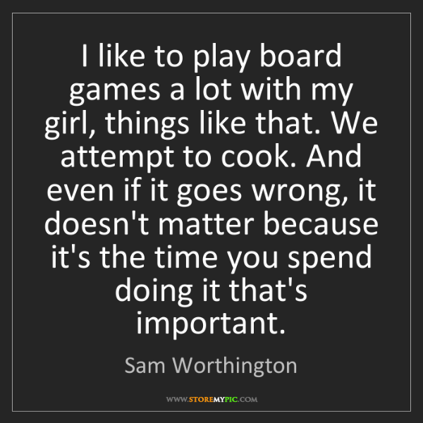 Sam Worthington: I like to play board games a lot with my girl, things...