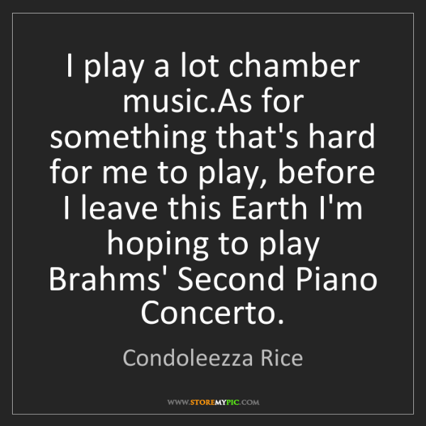 Condoleezza Rice: I play a lot chamber music.As for something that's hard...
