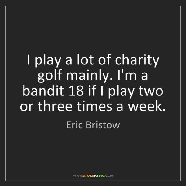 Eric Bristow: I play a lot of charity golf mainly. I'm a bandit 18...