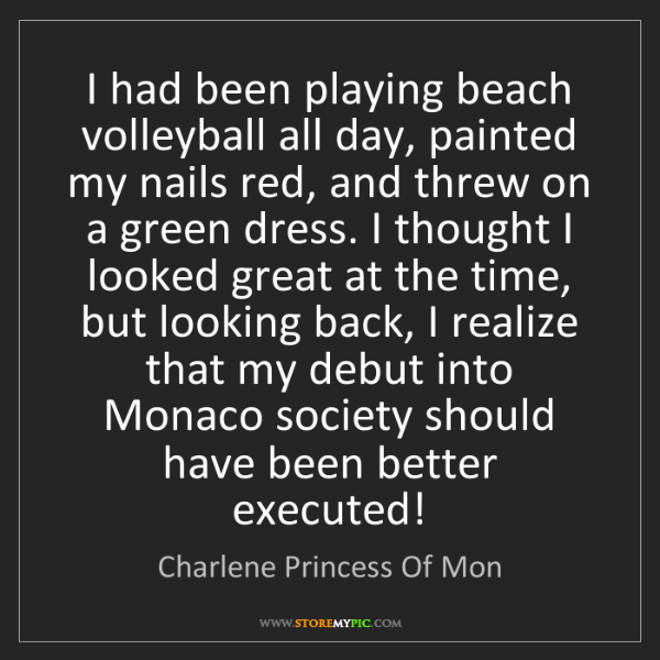 Charlene Princess Of Mon: I had been playing beach volleyball all day, painted...
