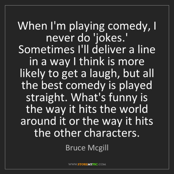 Bruce Mcgill: When I'm playing comedy, I never do 'jokes.' Sometimes...