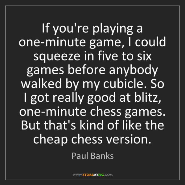 Paul Banks: If you're playing a one-minute game, I could squeeze...