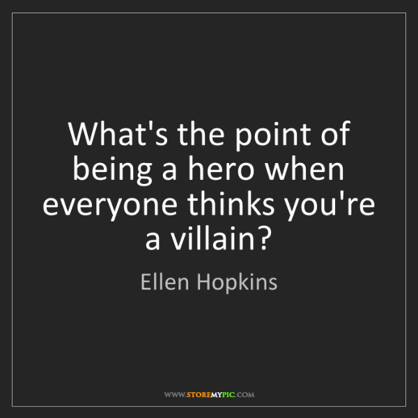 Ellen Hopkins: What's the point of being a hero when everyone thinks...