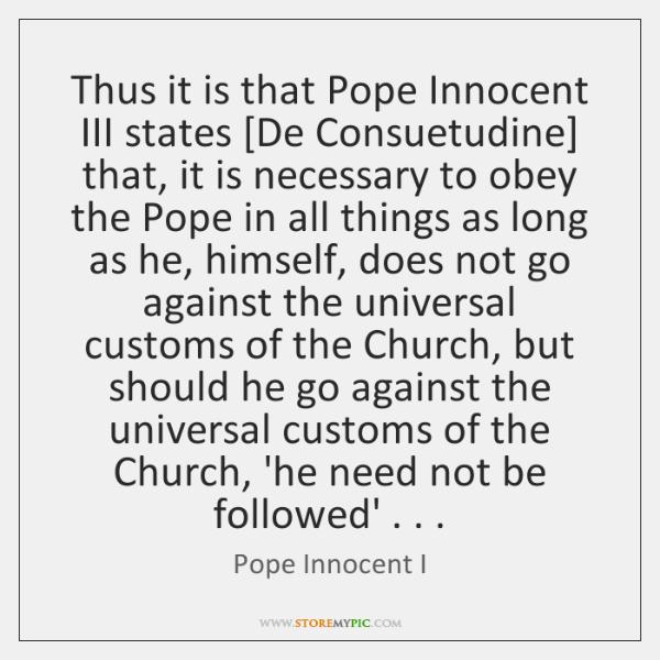 Thus it is that Pope Innocent III states [De Consuetudine] that, it ...