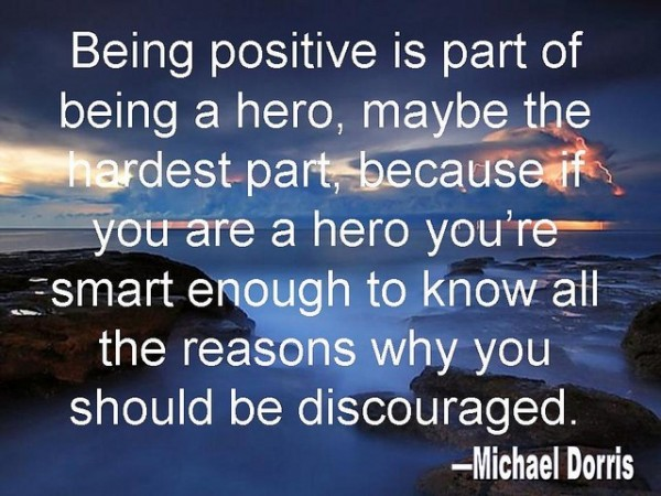 Being positive is part of being a hero maybe the hardest part because if you are a he