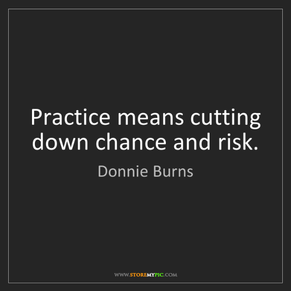 Donnie Burns: Practice means cutting down chance and risk.