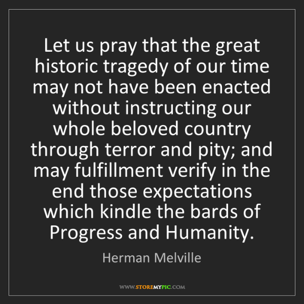 Herman Melville: Let us pray that the great historic tragedy of our time...
