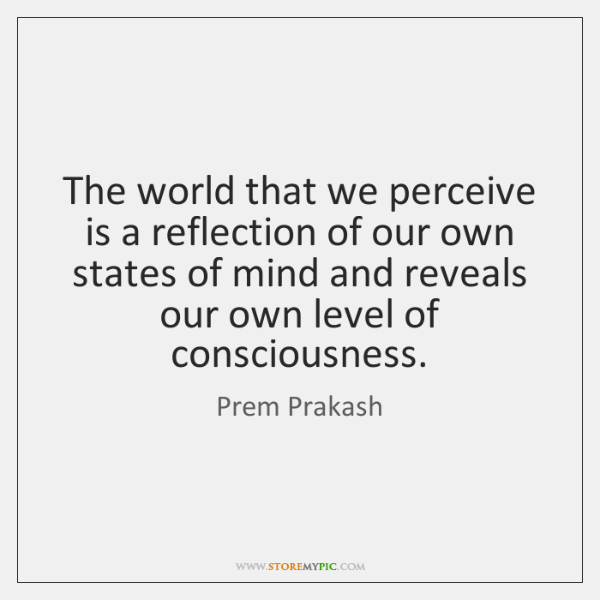 The world that we perceive is a reflection of our own states ...