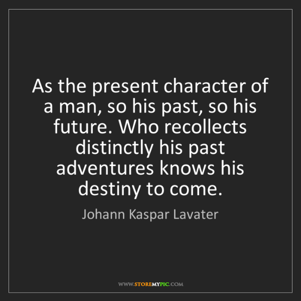 Johann Kaspar Lavater: As the present character of a man, so his past, so his...