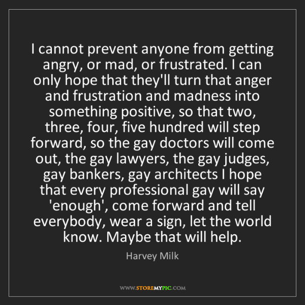 Harvey Milk: I cannot prevent anyone from getting angry, or mad, or...