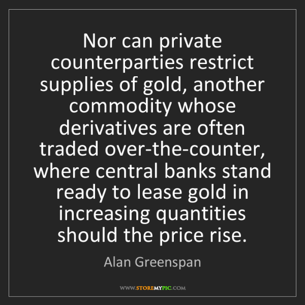 Alan Greenspan: Nor can private counterparties restrict supplies of gold,...