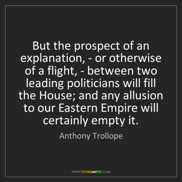 Anthony Trollope: But the prospect of an explanation, - or otherwise of...
