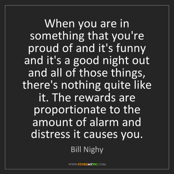 Bill Nighy: When you are in something that you're proud of and it's...