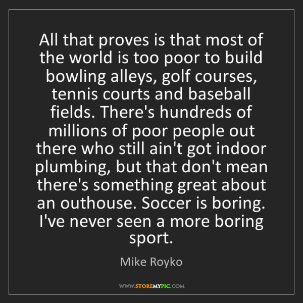Mike Royko: All that proves is that most of the world is too poor...