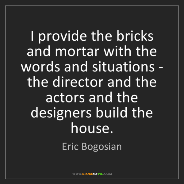 Eric Bogosian: I provide the bricks and mortar with the words and situations...