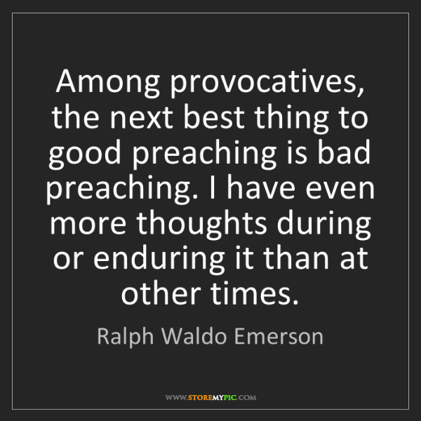 Ralph Waldo Emerson: Among provocatives, the next best thing to good preaching...