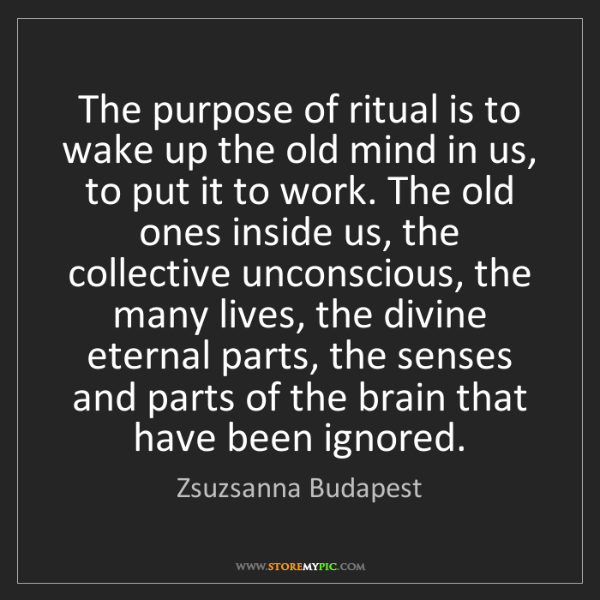 Zsuzsanna Budapest: The purpose of ritual is to wake up the old mind in us,...