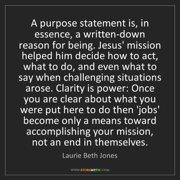 Laurie Beth Jones: A purpose statement is, in essence, a written-down reason...