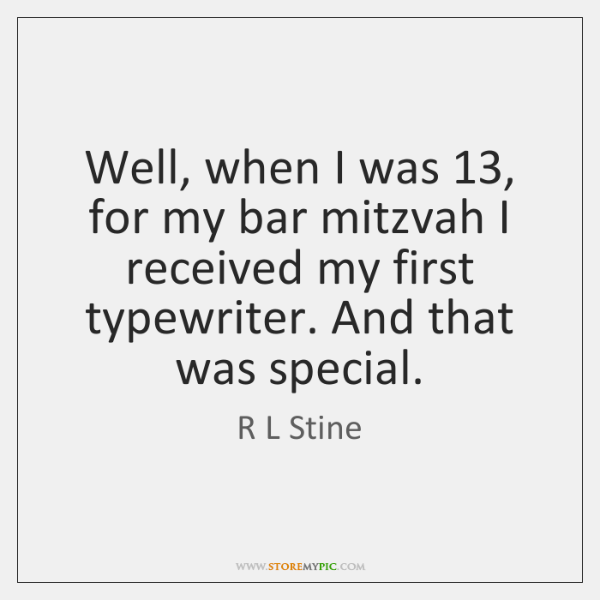 Well, when I was 13, for my bar mitzvah I received my first ...