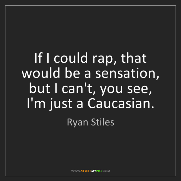 Ryan Stiles: If I could rap, that would be a sensation, but I can't,...