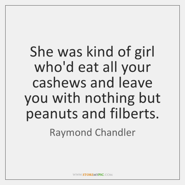 She was kind of girl who'd eat all your cashews and leave ...