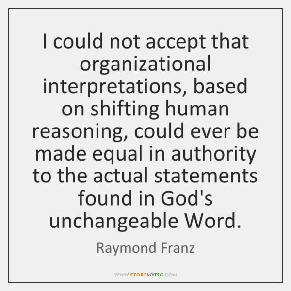 I could not accept that organizational interpretations, based on shifting human reasoning, ...