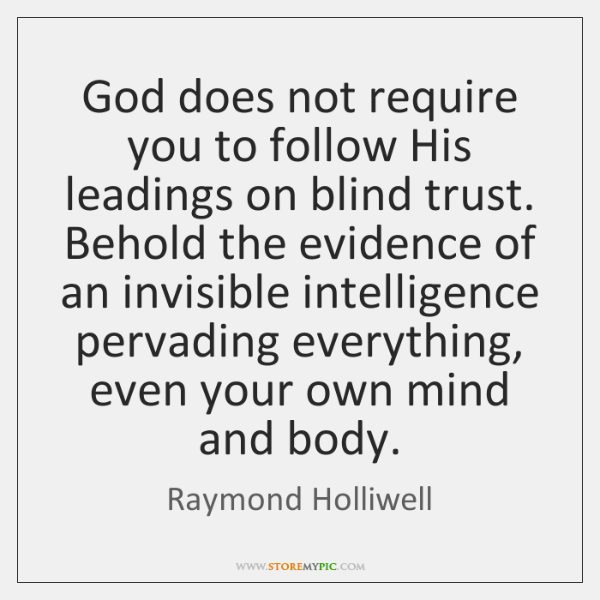 God does not require you to follow His leadings on blind trust. ...