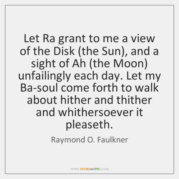 Let Ra grant to me a view of the Disk (the Sun), ...