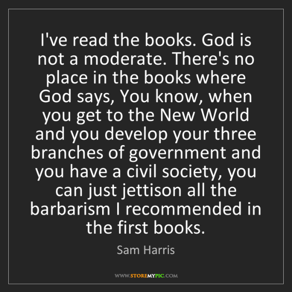 Sam Harris: I've read the books. God is not a moderate. There's no...