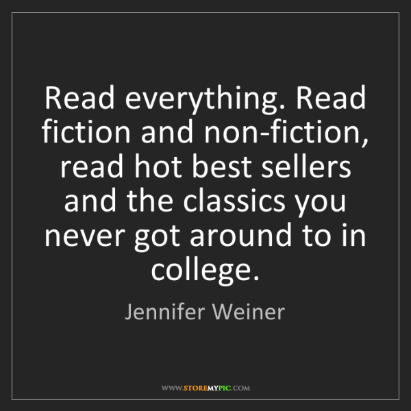 Jennifer Weiner: Read everything. Read fiction and non-fiction, read hot...