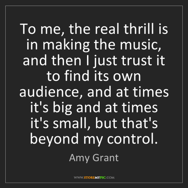 Amy Grant: To me, the real thrill is in making the music, and then...