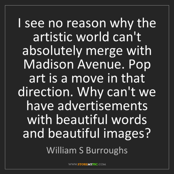 William S Burroughs: I see no reason why the artistic world can't absolutely...