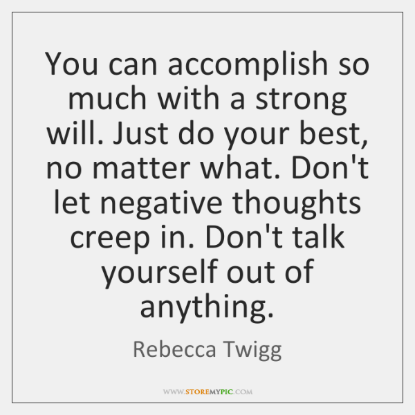 You can accomplish so much with a strong will. Just do your ...