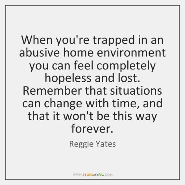 When you're trapped in an abusive home environment you can feel completely ...