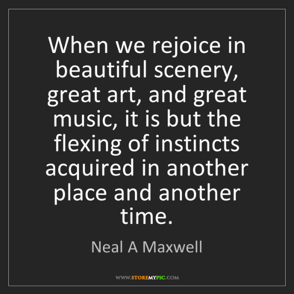 Neal A Maxwell: When we rejoice in beautiful scenery, great art, and...