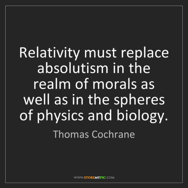 Thomas Cochrane: Relativity must replace absolutism in the realm of morals...