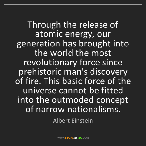 Albert Einstein: Through the release of atomic energy, our generation...