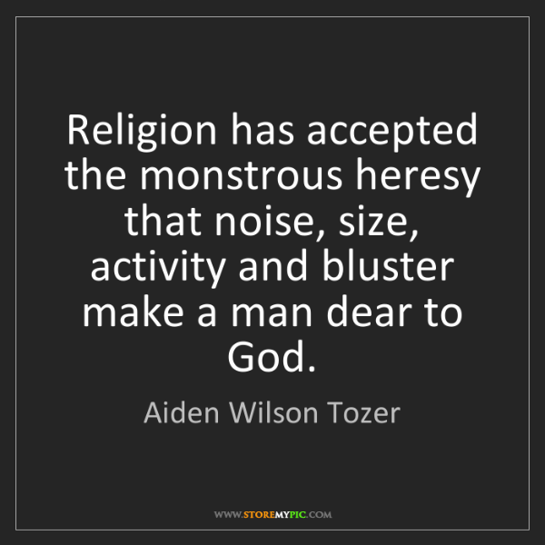 Aiden Wilson Tozer: Religion has accepted the monstrous heresy that noise,...