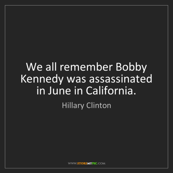 Hillary Clinton: We all remember Bobby Kennedy was assassinated in June...