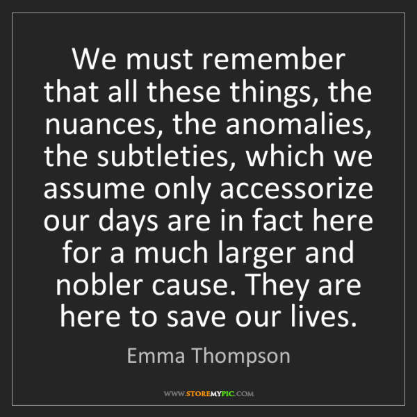 Emma Thompson: We must remember that all these things, the nuances,...