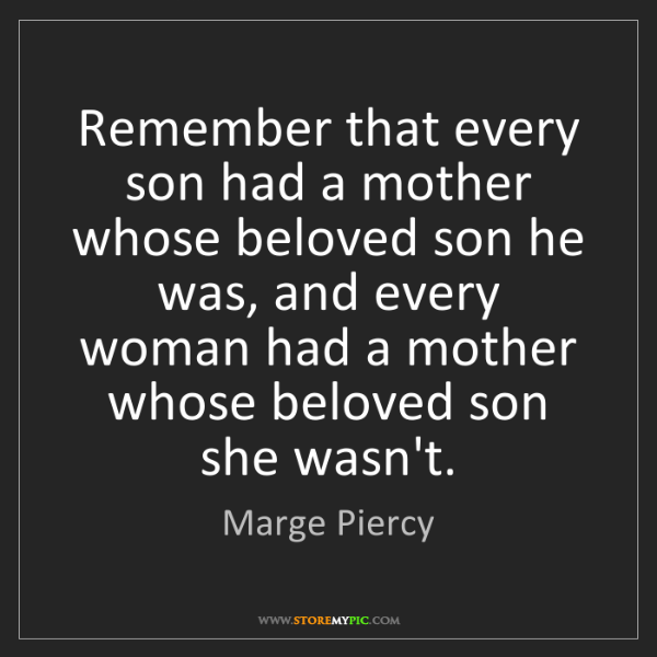 Marge Piercy: Remember that every son had a mother whose beloved son...