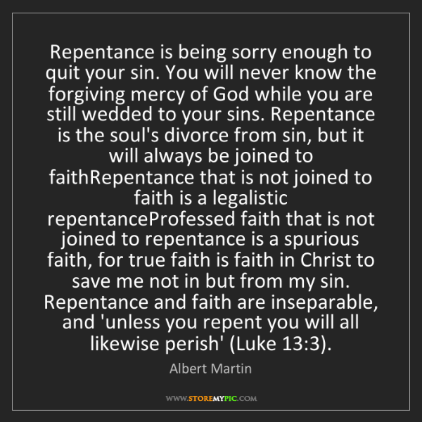 Albert Martin: Repentance is being sorry enough to quit your sin. You...